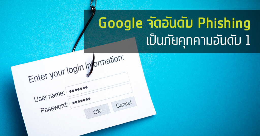 Google จัดอันดับการโจมตีแบบ Phishing เป็นภัยคุกคามต่อผู้ใช้มากเป็นอันดับ 1