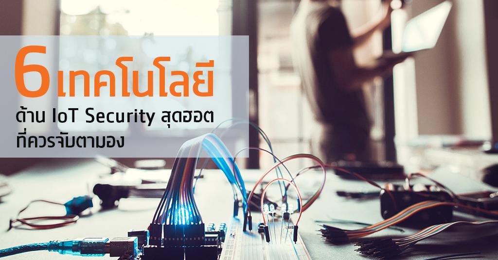 6 เทคโนโลยีด้าน IoT Security สุดฮอตที่ควรจับตามอง