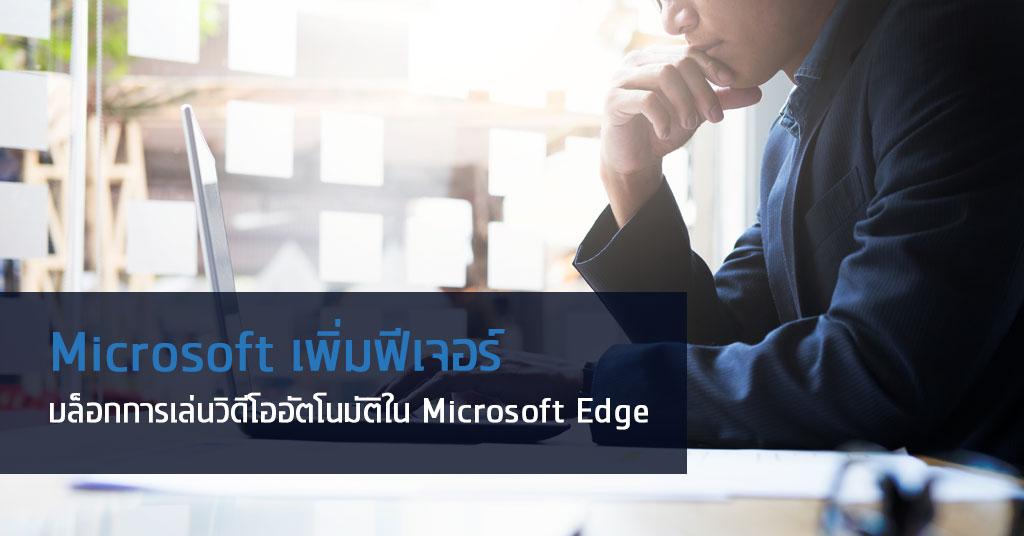Microsoft เพิ่มฟีเจอร์บล็อกการเล่นวิดีโออัตโนมัติใน Microsoft Edge