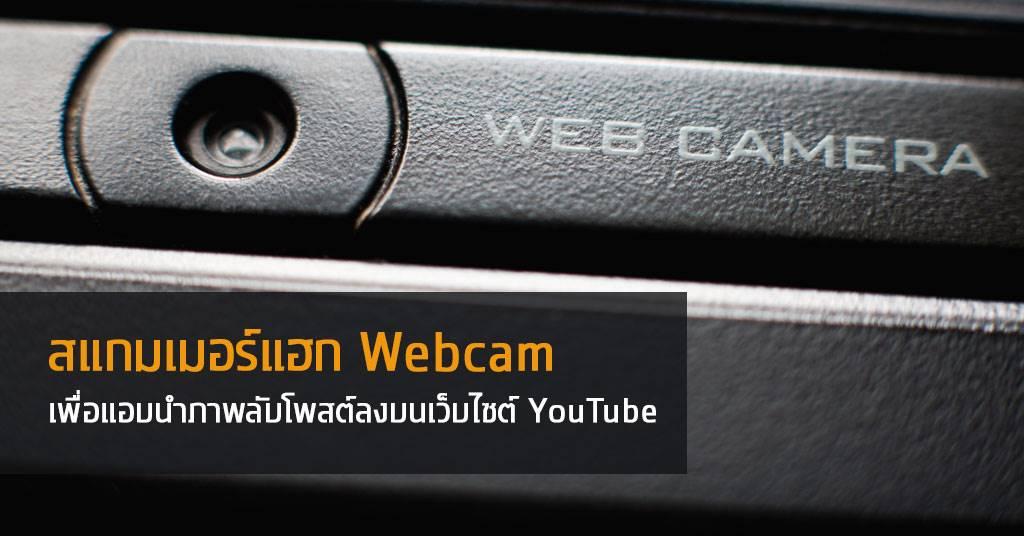 สแกมเมอร์แฮก Webcam เพื่อแอบนำภาพลับโพสต์ลงบนเว็บไซต์ YouTube