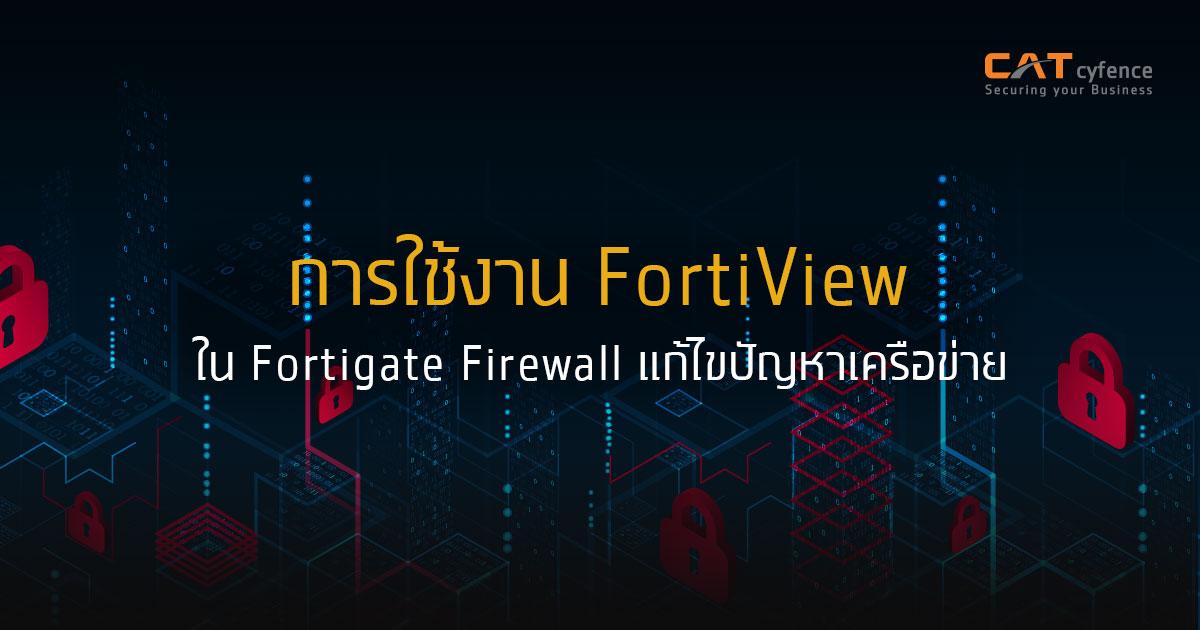 การใช้ FortiView ใน Fortigate Firewall เพื่อแก้ไขปัญหาเครือข่าย